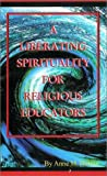 A Liberating Spirituality for Religious Educators, Holton, Anne M., 1556053517