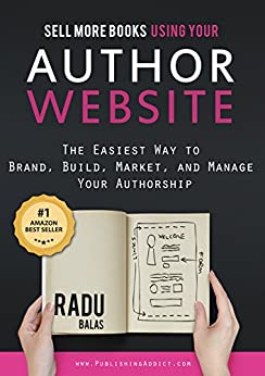 Sell More Books  Using Your Author Website: The Easiest Way to Brand, Build, Market, and Manage Your Authorship by [Balas, Radu]