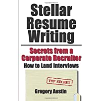 Stellar Resume Writing: Secrets from a Corporate Recruiter: How to Land Interviews