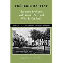 "Economic Sophisms and ""What Is Seen and What Is Not Seen"" (Collected Works of Frederic Bastiat)"
