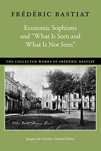 Economic Sophisms and 34;What Is Seen and What Is Not Seen34; (Collected Works of Frederic Bastiat)