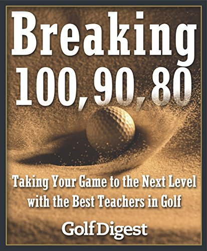 100 Edt - Breaking 100, 90, 80: Taking Your Game to the Next Level with the Best Teachers in Golf