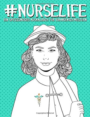 Nurse Life: Ein Spitzzüngiges Ausmalbuch für Krankenschwestern (Humorvolle Malbücher für Erwachsene)