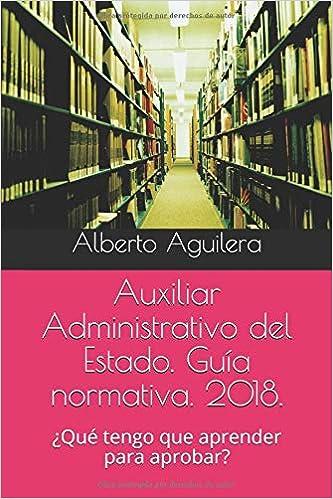 Auxiliar Administrativo del Estado. Guía normativa. 2018.: ¿Qué tengo que aprender para aprobar?