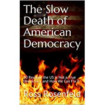 The Slow Death of American Democracy: 50 Reasons the US is Not a True Democracy and How We Can Fix It