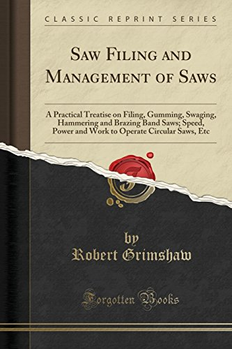 Saw Filing And Management Of Saws  A Practical Treatise On Filing  Gumming  Swaging  Hammering And Brazing Band Saws  Speed  Power And Work To Operate Circular Saws  Etc  Classic Reprint
