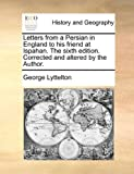 Letters from a Persian in England to His Friend at Ispahan the Sixth Edition Corrected and Altered by the Author, George Lyttelton, 1170368336