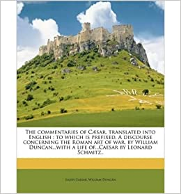 Book The Commentaries of C Sar, Translated Into English; To Which Is Prefixed, a Discourse Concerning the Roman Art of War, by William Duncan...with a Life Of...Caesar by Leonard Schmitz..- Common