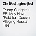 Trump Suggests FBI May Have 'Paid for' Dossier Alleging Russia Ties | Anne Gearan,Devlin Barrett