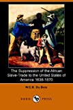 The Suppression of the African Slave Trade to the United States of America 1638-1870, W. E. B. Du Bois, 1406511234