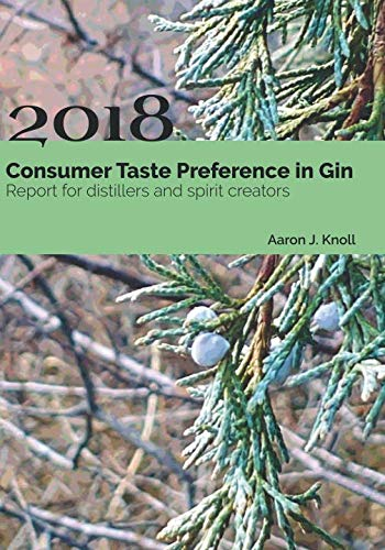 Consumer Taste Preference in Gin: 2018 Report for Distillers and Spirit Creators by Aaron J. Knoll