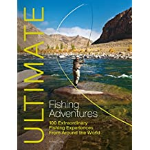 Ultimate Fishing Adventures: 100 Extraordinary Fishing Experiences From Around the World (Ultimate Adventures Book 3)