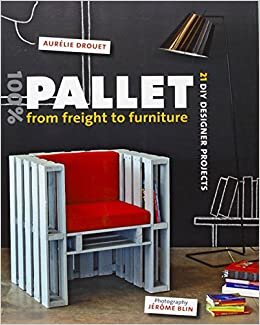 100% Pallet: From Freight to Furniture: 21 DIY Designer