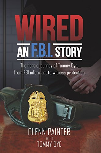 Wired...An FBI Story: The Heroic Journey of Tommy Dye, from FBI Informant to Witness Protection