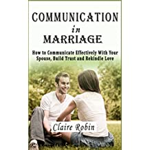 Communication In Marriage: How to Communicate Effectively With Your Spouse, Build Trust and Rekindle Love