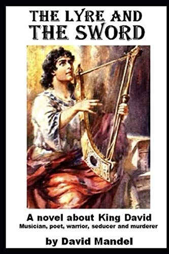 The Lyre and the Sword: A novel about King David: Musician, poet, warrior, seducer and murderer
