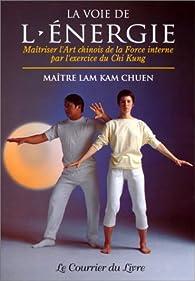 La Voie de l'énergie : Maîtriser l'art chinois de la force interne par l'exercice du chi kung par  Lam Kam Chuen