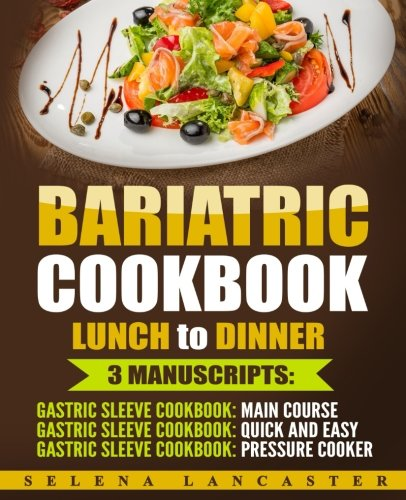 Bariatric Cookbook: LUNCH and DINNER – 3 Manuscripts in 1 – 140+ Delicious Bariatric-friendly Low-Carb, Low-Sugar, Low-Fat, High Protein Lunch and Dinner Recipes for Post Weight Loss Surgery Diet