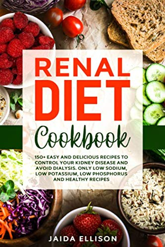 Renal Diet Cookbook: 150+ Easy and Delicious Recipes to Control Your Kidney Disease and Avoid Dialysis. Only Low Sodium, Low Potassium, Low Phosphorus and Healthy Recipes