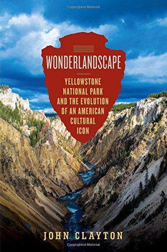 Wonderlandscape: Yellowstone National Park and the Evolution of an American Cultural - Evolution Icon