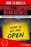 How To Build A Hydraulic Equipment Repair Business (Special Edition): The Only Book You Need To Launch, Grow & Succeed
