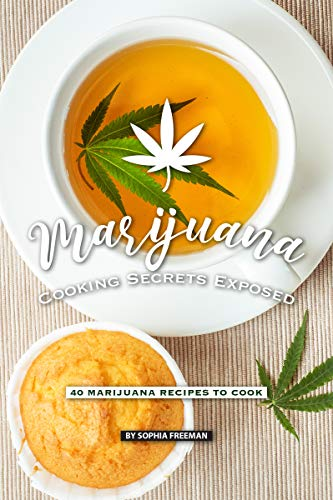 Marijuana Cooking Secrets Exposed: 40 Marijuana Recipes to Cook by Sophia Freeman