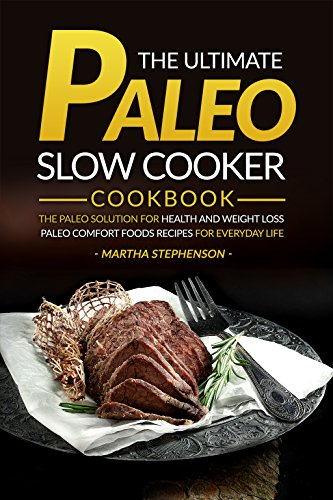 The Ultimate Paleo Slow Cooker Cookbook: The Paleo Solution for Health and Weight Loss - Paleo Comfort Foods Recipes for Everyday Life (Make It Fast Cook It Slow Book)