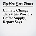 Climate Change Threatens World's Coffee Supply, Report Says | Jonah Engel Bromwich