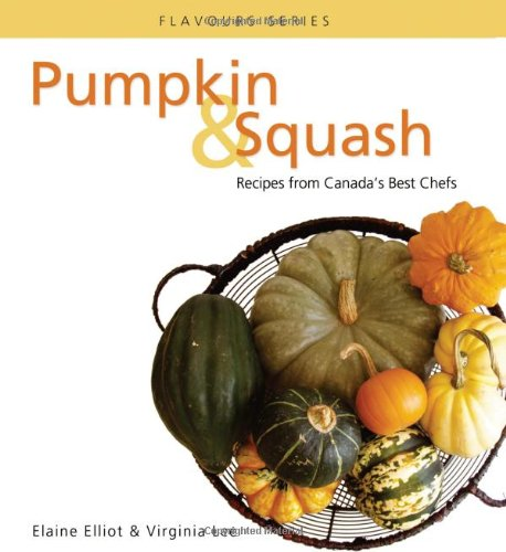 Pumpkin & Squash: Recipes From Canada's Best Chefs (Flavours Cookbook) by Elaine Elliot, Virginia Lee