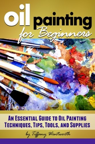 - Oil Painting for Beginners: Learn How to Paint with Oils - An Essential Guide to Oil Painting Techniques, Tips, Tools, and Supplies