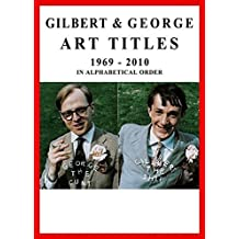 Gilbert & George: Art Titles: 1967-2010 in Alphabetical Order (2011-06-30)