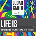 Life Is ______: God's Illogical Love Will Change Your Existence Hörbuch von Judah Smith Gesprochen von: Judah Smith