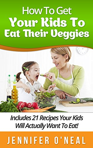 How To Get Your Kids To Eat Their Veggies: Includes 21 Recipes Your Kids Will Actually Want To Eat!