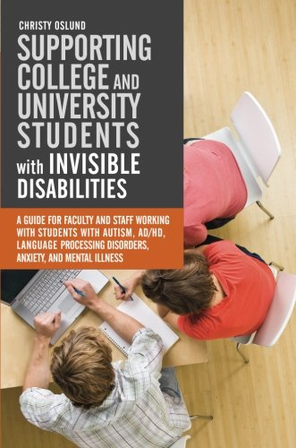 Supporting College and University Students with Invisible Disabilities: A Guide for Faculty and Staff Working with Students with Autism, AD/HD, ... Disorders, Anxiety, and Mental Illness