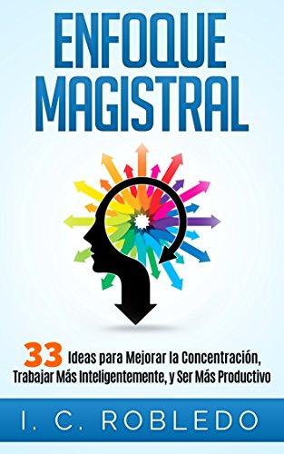 Descargar Libro Enfoque Magistral: 33 Ideas Para Mejorar La Concentración, Trabajar Más Inteligentemente, Y Ser Más Productivo I. C. Robledo