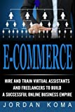 E-Commerce: Hire & Train Virtual Assistants & Freelancers to Build a Business: Hire and Train Virtual Assistants and Freelancers to Build a Successful Online Business Empire (Jordan Koma's ebooks)