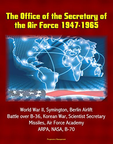 The Office of the Secretary of the Air Force 1947-1965 - World War II, Symington, Berlin Airlift, Battle over B-36, Korean War, Scientist Secretary, Missiles, Air Force Academy, ARPA, NASA, B-70