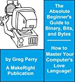 The Absolute Beginner's Guide to Binary, Hex, Bits, and Bytes! How to Master Your Computer's Love Language