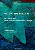 Rockin' the Borders: Rock Music and Social, Cultural and Political Change, Björn Horgby, Fredrik Nilsson, 1443821632
