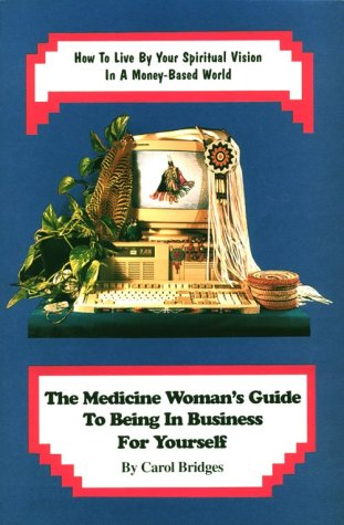 The Medicine Woman's Guide to Being in Business for Yourself: How to Live by Your Spiritual Vision in a Money-Based World by Earth Nation Pub