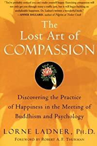 The Lost Art of Compassion: Discovering the Practice of Happiness in the Meeting of Buddhism and Psychology