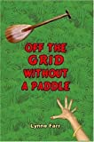 Off the Grid Without A Paddle, Lynne Farr, 1435715713