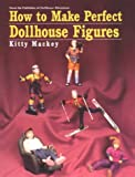 How to Make Perfect Dollhouse Figures, Kitty Mackey, 0890243417