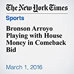 Bronson Arroyo Playing with House Money in Comeback Bid | Tyler Kepner