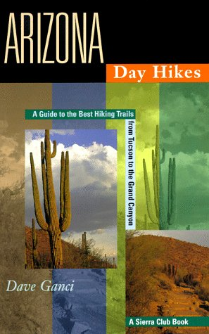 Arizona Day Hikes: A Guide to the Best Hiking Trails from Tuscon to the Grand Canyon