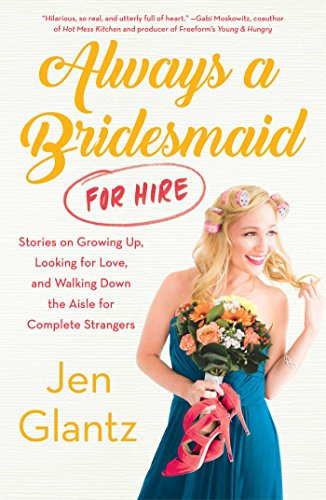 Always a Bridesmaid (for Hire): Stories on Growing Up, Looking for Love, and Walking Down the Aisle for Complete Strangers by [Glantz, Jen]