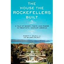 The House the Rockefellers Built: A Tale of Money, Taste, and Power in Twentieth-Century America