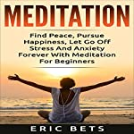 Meditation: Find Peace, Pursue Happiness, and Let Go of Stress and Anxiety Forever! | Eric Bets