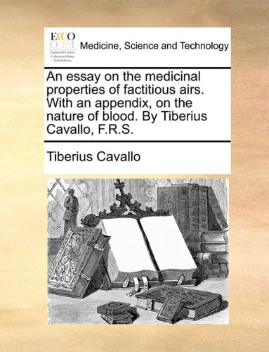 An essay on the medicinal properties of factitious airs. With an appendix, on the nature of blood. By Tiberius Cavallo, F.R.S. pdf