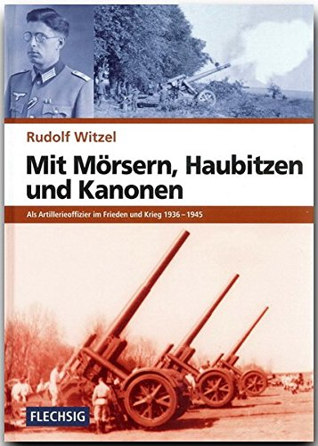ZEITGESCHICHTE - Mit Mörsern, Haubitzen und Kanonen - Als Artillerieoffizier im Frieden und Krieg 1936-1945 - FLECHSIG Verlag (Flechsig - Geschichte/Zeitgeschichte)